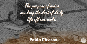 Pablo Picasso Quote About Art, Dust, Soul: The Purpose Of Art Is...