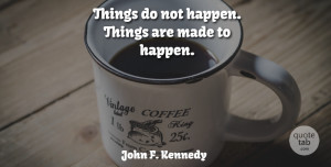 John F. Kennedy Quote About Motivational, Change, Inspiring: Things Do Not Happen Things...