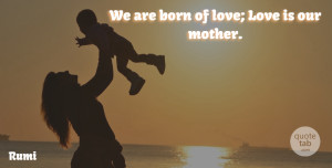 Rumi Quote About Mother, Best Love, Love Is: We Are Born Of Love...
