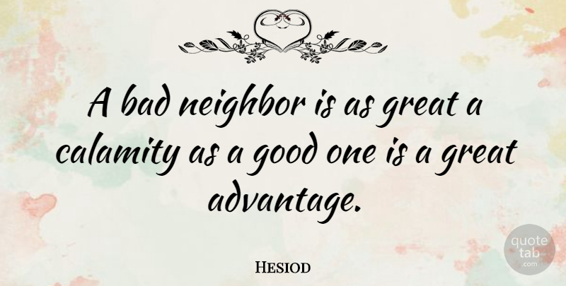 Hesiod Quote About Bad, Calamity, Good, Great, Greek Poet: A Bad Neighbor Is As...