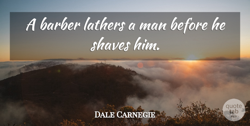 Dale Carnegie Quote About Men, Barbers: A Barber Lathers A Man...