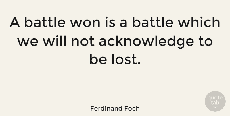 Ferdinand Foch Quote About Battle, Lost, Acknowledge: A Battle Won Is A...