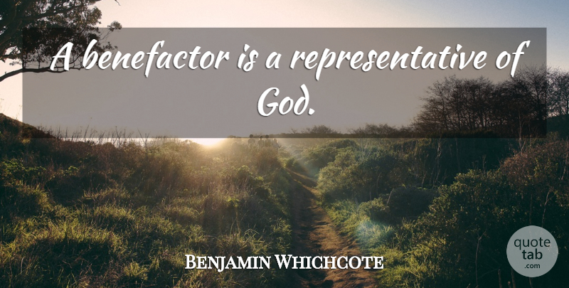 Benjamin Whichcote Quote About Charity, Benefactors, Representatives: A Benefactor Is A Representative...