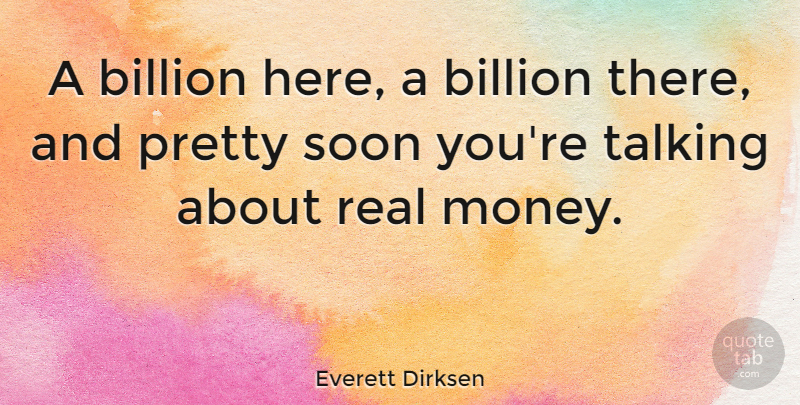 Everett Dirksen Quote About Funny, Money, Real: A Billion Here A Billion...