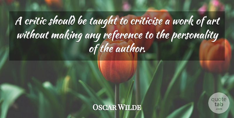 Oscar Wilde Quote About Art, Criticise, Reference, Taught, Work: A Critic Should Be Taught...