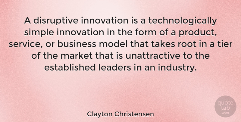 Clayton Christensen Quote About Business, Disruptive, Form, Leaders, Market: A Disruptive Innovation Is A...