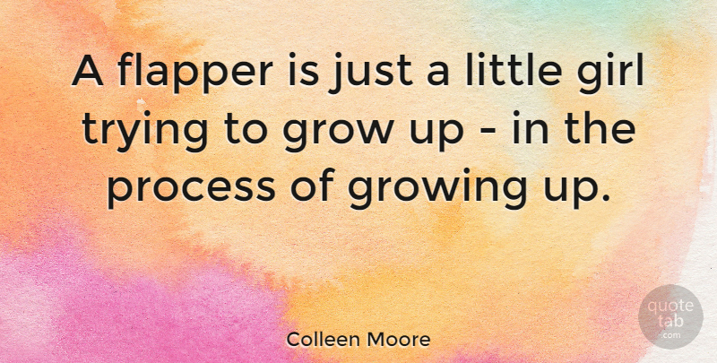 Colleen Moore Quote About Girl, Grow, Growing, Process, Trying: A Flapper Is Just A...