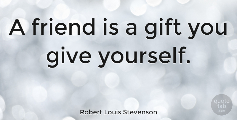 Robert Louis Stevenson: A friend is a gift you give yourself ...