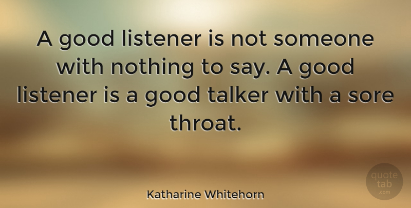 Katharine Whitehorn Quote About Sore Throat, Good Listener, Talkers: A Good Listener Is Not...