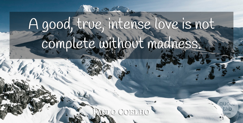 Paulo Coelho Quote About Love Is, Madness, Intense: A Good True Intense Love...