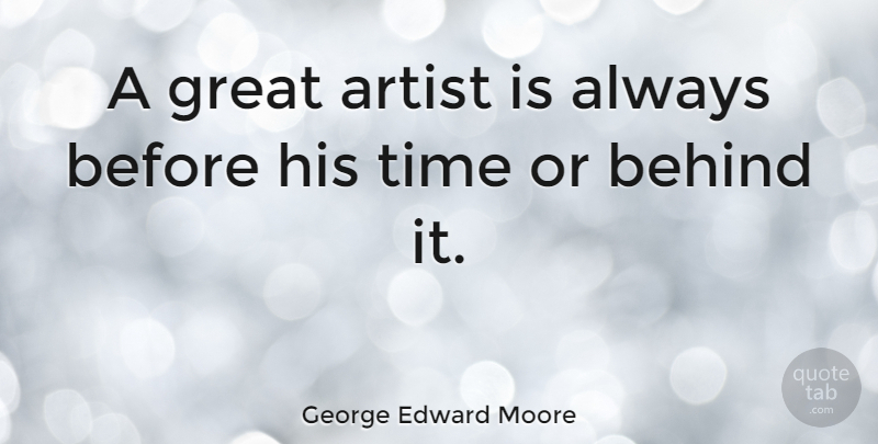 George Edward Moore Quote About Art, Artist, Behind, Great, Time: A Great Artist Is Always...