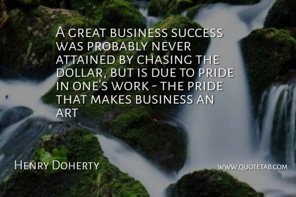 Henry Doherty Quote About Art, Attained, Business, Chasing, Due: A Great Business Success Was...