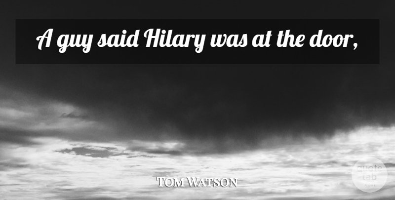 Tom Watson Quote About Guy, Hilary: A Guy Said Hilary Was...