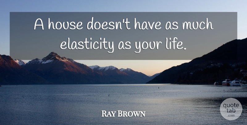 Ray Brown A House Doesnt Have As Much Elasticity As Your Life