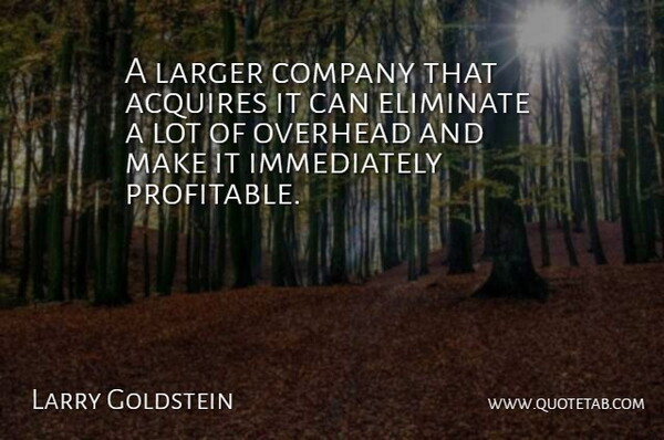 Larry Goldstein Quote About Acquires, Company, Eliminate, Larger, Overhead: A Larger Company That Acquires...