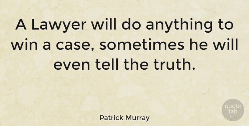 Patrick Murray Quote About Winning, Lawyer, Telling The Truth: A Lawyer Will Do Anything...
