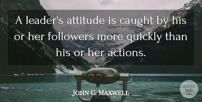 John C. Maxwell Quote About Positive, Attitude, Leader: A Leaders Attitude Is Caught...