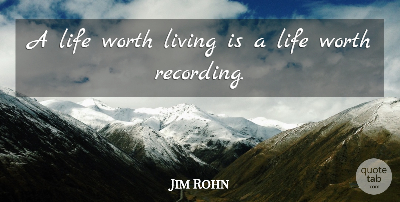 Jim Rohn A Life Worth Living Is A Life Worth Recording Quotetab