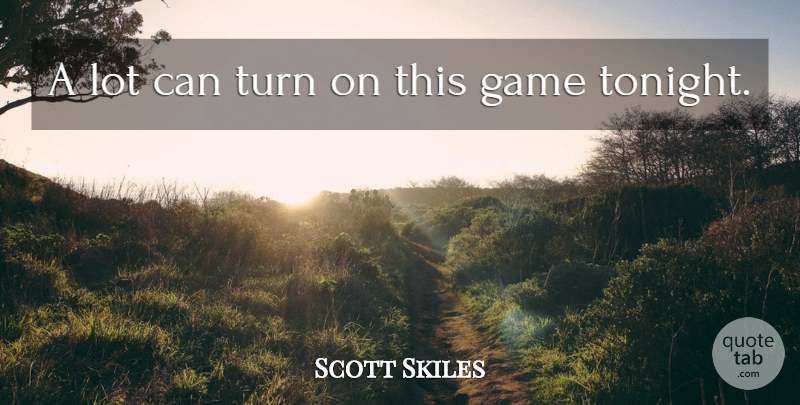 Scott Skiles Quote About Game, Turn: A Lot Can Turn On...