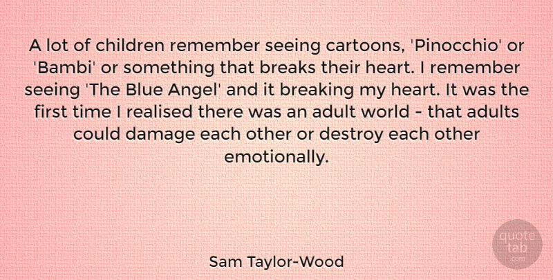 Sam Taylor-Wood Quote About Adult, Breaking, Breaks, Children, Damage: A Lot Of Children Remember...