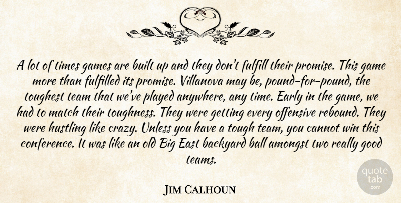 Jim Calhoun Quote About Amongst, Backyard, Ball, Built, Cannot: A Lot Of Times Games...