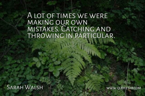 Sarah Walsh Quote About Catching, Mistakes, Throwing: A Lot Of Times We...