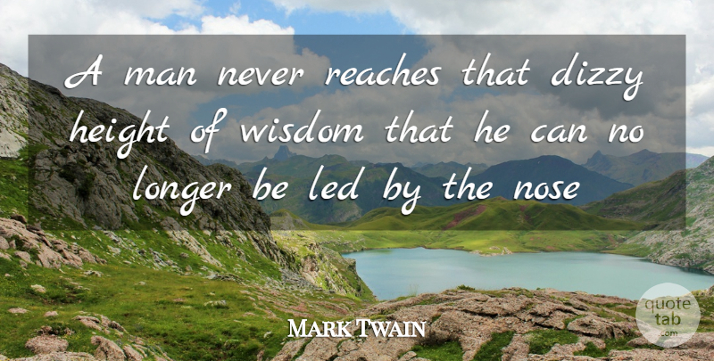 Mark Twain Quote About Dizzy, Height, Led, Longer, Man: A Man Never Reaches That...