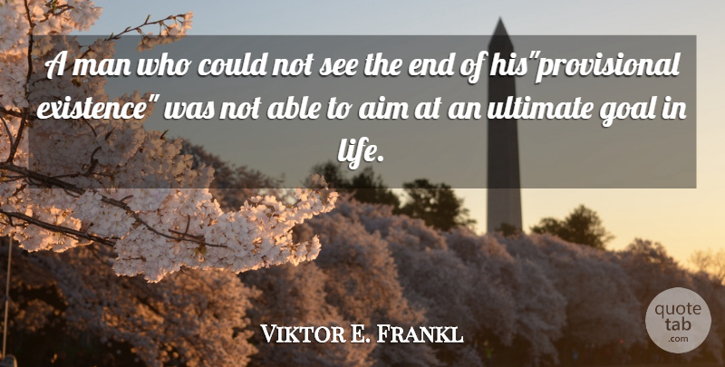 Viktor E. Frankl Quote About Men, Goal, Able: A Man Who Could Not...