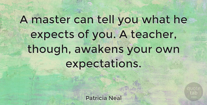 Patricia Neal Quote About Teacher, Appreciation, Teaching: A Master Can Tell You...