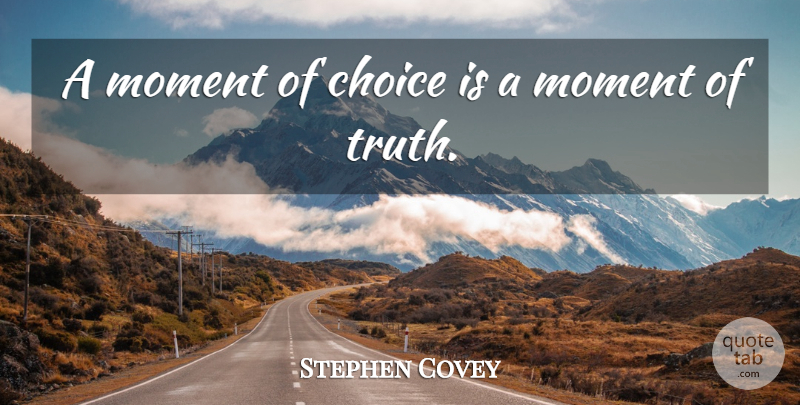 Stephen Covey A Moment Of Choice Is A Moment Of Truth Quotetab