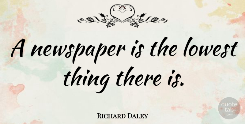 Richard Daley Quote About Lowest, Newspaper: A Newspaper Is The Lowest...