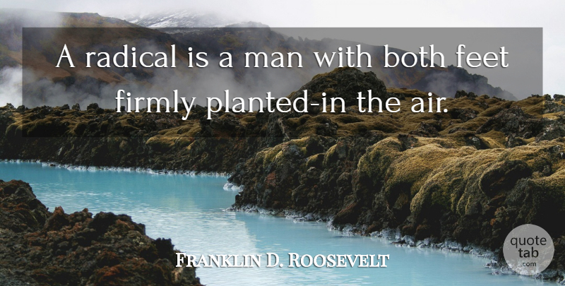 Franklin D. Roosevelt Quote About Men, Air, Feet: A Radical Is A Man...