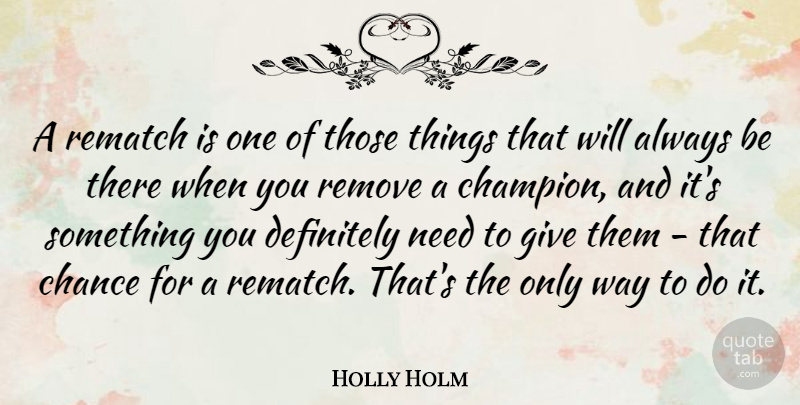 Holly Holm Quote About Chance, Remove: A Rematch Is One Of...
