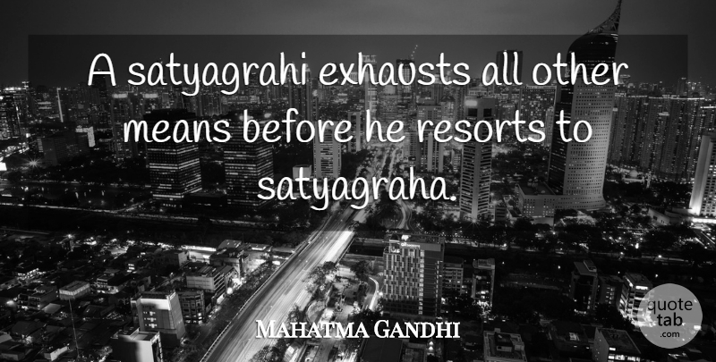 Mahatma Gandhi Quote About Mean, Satyagraha, Resorts: A Satyagrahi Exhausts All Other...