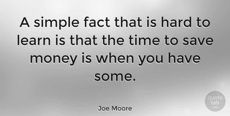 Joe Moore Quote About Fact, Hard, Learn, Money, Save: A Simple Fact That Is...