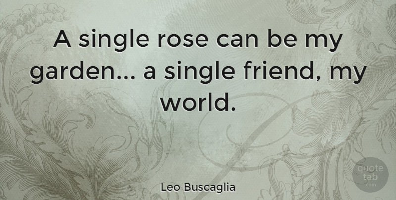 Leo Buscaglia A Single Rose Can Be My Garden A Single Friend My