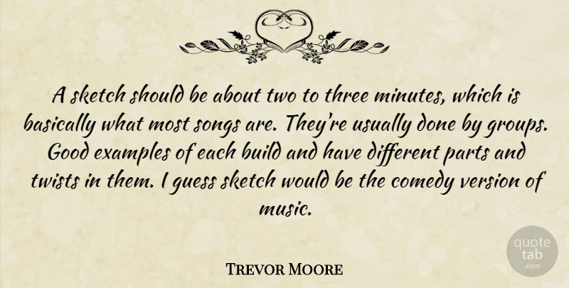 Trevor Moore Quote About Basically, Build, Examples, Good, Guess: A Sketch Should Be About...