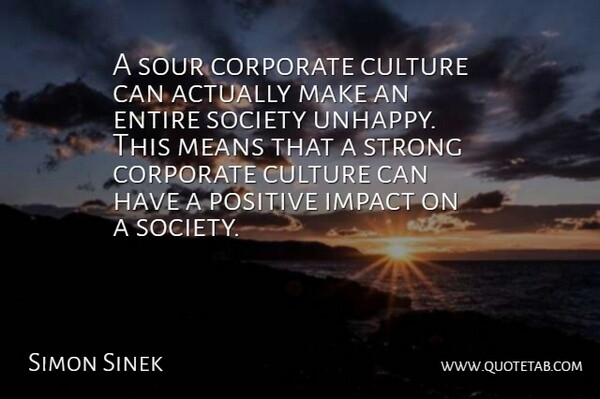 Simon Sinek Quote About Corporate, Entire, Impact, Means, Positive: A Sour Corporate Culture Can...