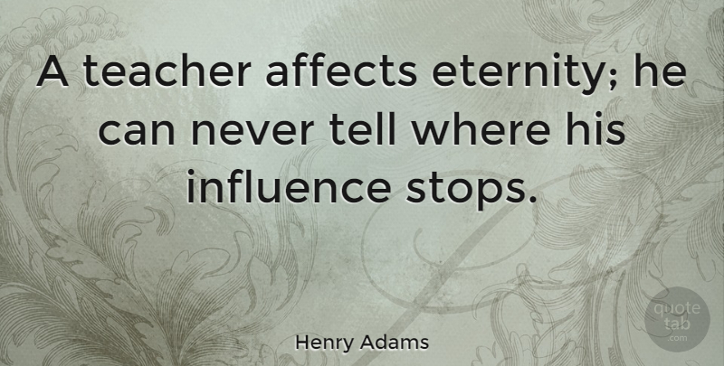 Henry Adams Quote About Inspirational, Leadership, Education: A Teacher Affects Eternity He...