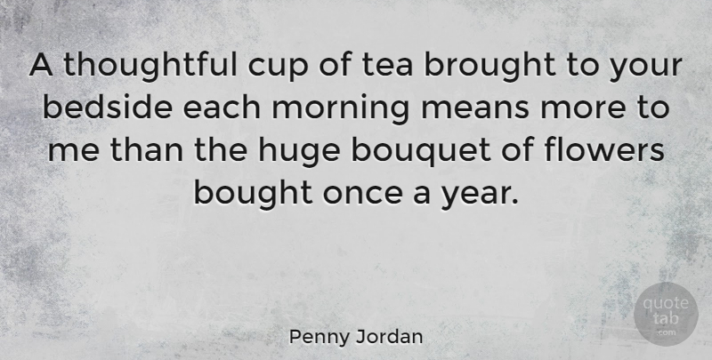 Penny Jordan Quote About Bedside, Bought, Bouquet, Brought, Cup: A Thoughtful Cup Of Tea...