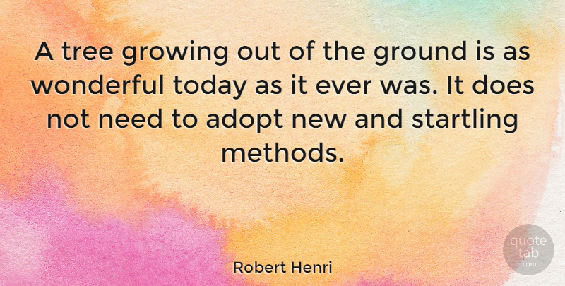 Robert Henri Quote About Tree, Growing, Today: A Tree Growing Out Of...