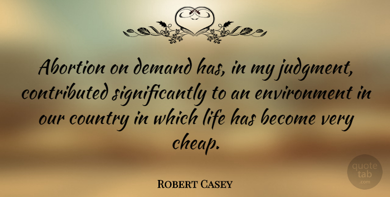 Robert Casey Quote About Country, Demand, Environment, Life: Abortion On Demand Has In...