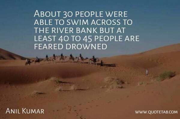 Anil Kumar Quote About Across, Bank, Drowned, Feared, People: About 30 People Were Able...