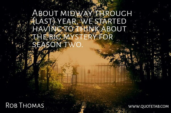 Rob Thomas Quote About Midway, Mystery, Season: About Midway Through Last Year...