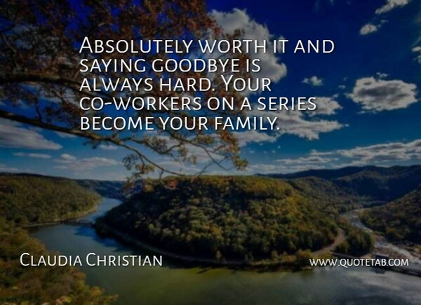 Claudia Christian Quote About Absolutely, Goodbye, Saying, Series, Worth: Absolutely Worth It And Saying...