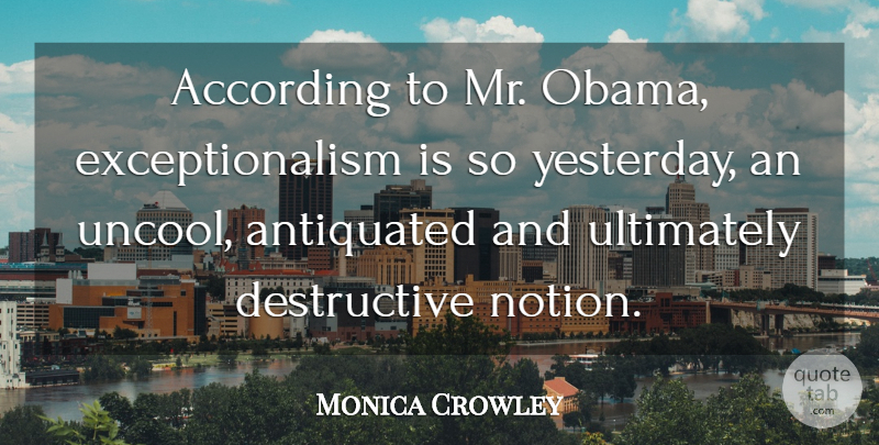 Monica Crowley Quote About According, Ultimately: According To Mr Obama Exceptionalism...