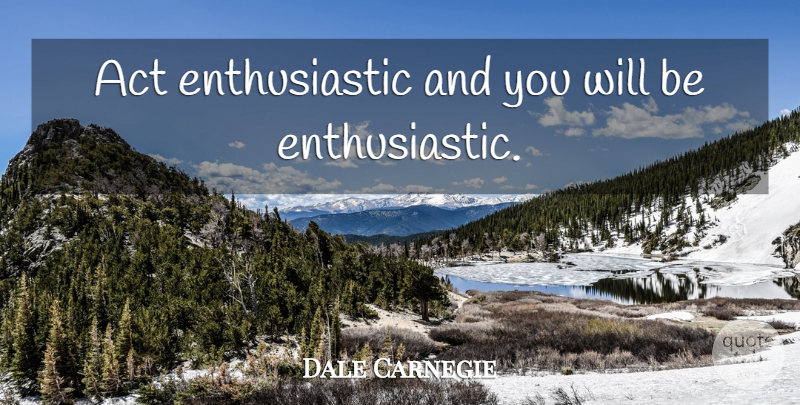 Dale Carnegie Quote About Motivational, Encouragement, Enthusiasm For Life: Act Enthusiastic And You Will...