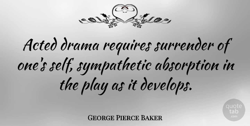 George Pierce Baker Quote About Acted, Requires: Acted Drama Requires Surrender Of...