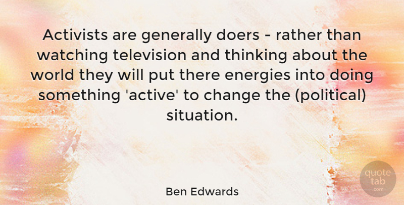 Ben Edwards Quote About Activists, Change, Doers, Energies, Generally: Activists Are Generally Doers Rather...