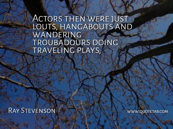 Ray Stevenson Quote About Traveling, Wandering: Actors Then Were Just Louts...